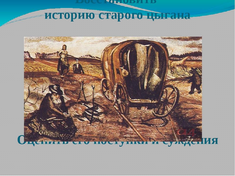 Восстановить историю старого цыгана Оценить его поступки и суждения