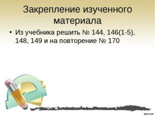 Закрепление изученного материала Из учебника решить № 144, 146(1-5), 148, 149