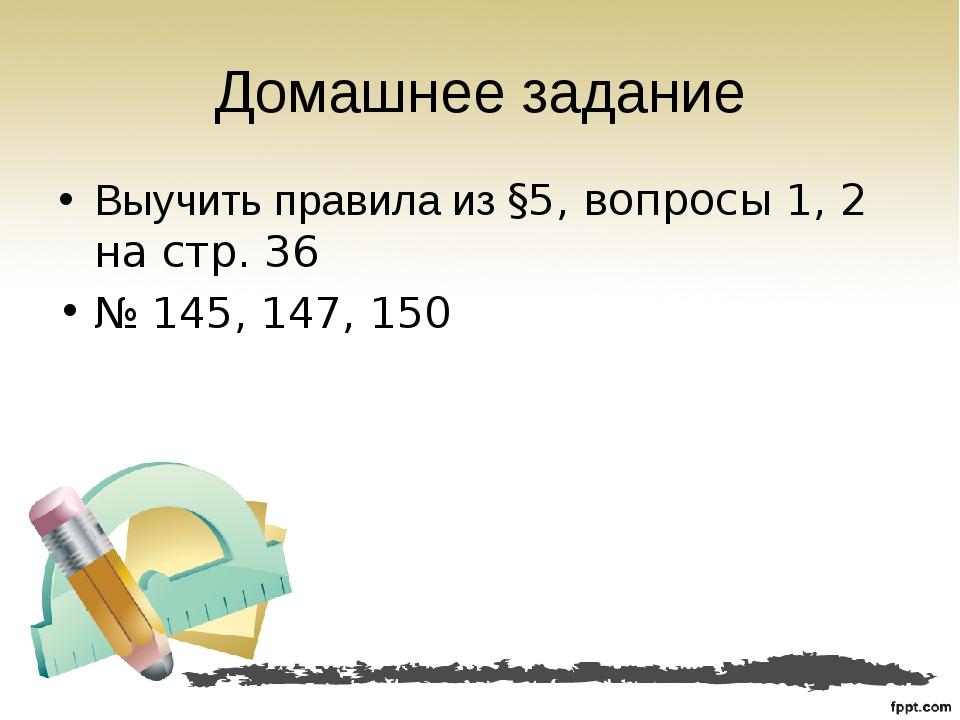 Домашнее задание Выучить правила из §5, вопросы 1, 2 на стр. 36 № 145, 147, 150