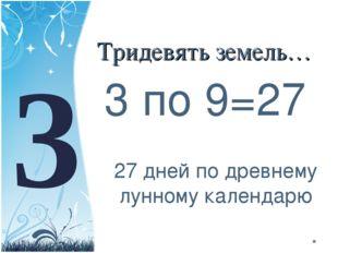 Тридевять земель… 3 по 9=27 3 27 дней по древнему лунному календарю