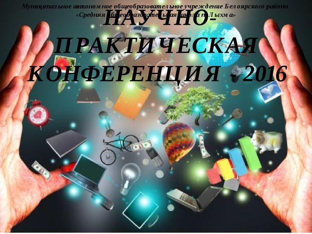 НАУЧНО- ПРАКТИЧЕСКАЯ КОНФЕРЕНЦИЯ - 2016 Муниципальное автономное общеобразова...