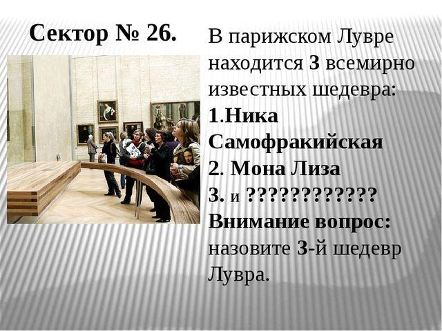 Сектор № 26. В парижском Лувре находится 3 всемирно известных шедевра: 1.Ника...