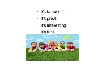 It's fantastic! It's great! It's interesting! It's fun!