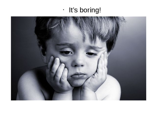 It's boring!