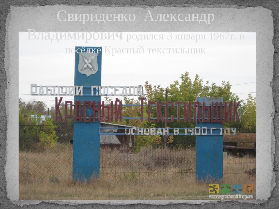 Свириденко Александр Владимирович родился 3 января 1967г. в посёлке Красный т...