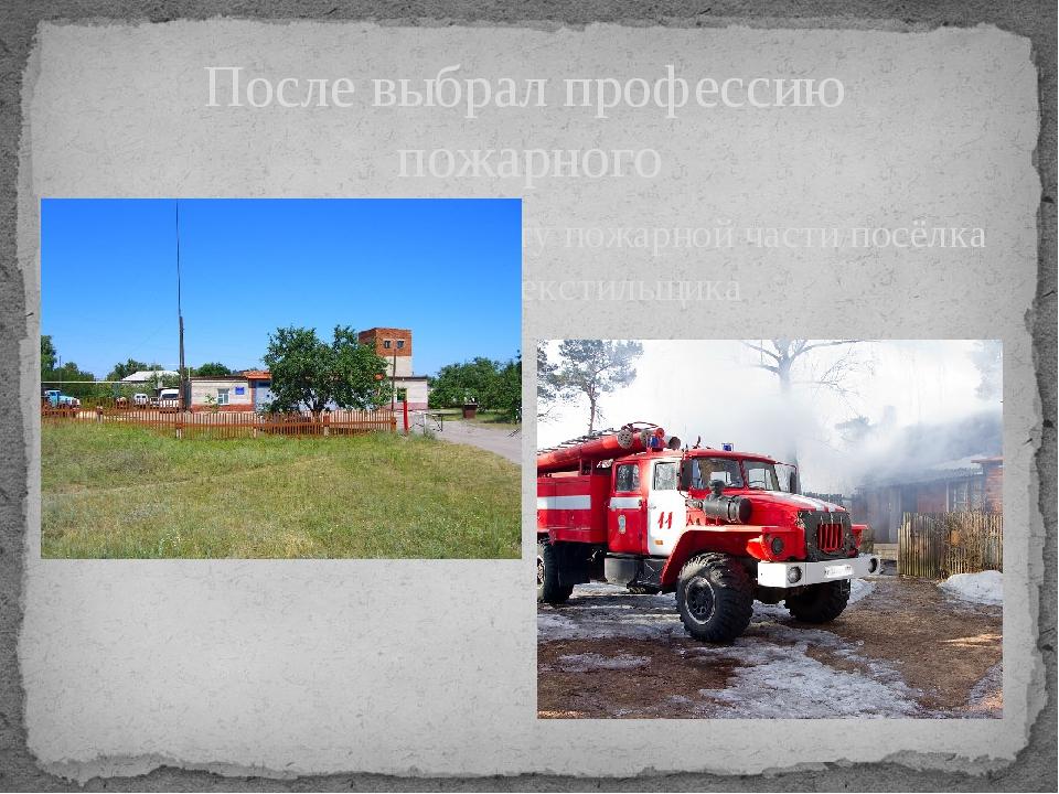 После выбрал профессию пожарного и начал работу на 11 посту пожарной части по...