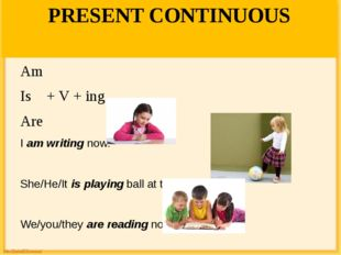PRESENT CONTINUOUS Am Is + V + ing Are I am writing now. She/He/It is playing