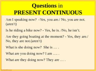 Questions in PRESENT CONTINUOUS Am I speaking now? -Yes, you are./ No, you ar