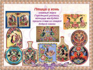 Птица и конь -главные герои Городецкой росписи, которые как будто пришли к на