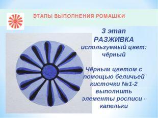 ЭТАПЫ ВЫПОЛНЕНИЯ РОМАШКИ 3 этап РАЗЖИВКА используемый цвет: чёрный Чёрным цве