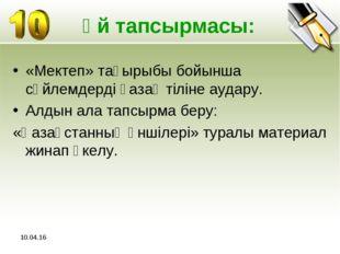 * Үй тапсырмасы: «Мектеп» тақырыбы бойынша сөйлемдерді қазақ тіліне аудару. А