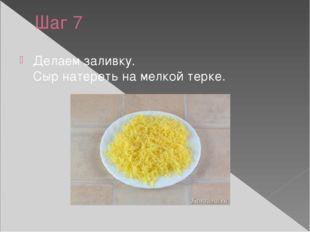 Шаг 7 Делаем заливку. Сыр натереть на мелкой терке.