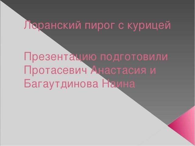 Лоранский пирог с курицей Презентацию подготовили Протасевич Анастасия и Бага...