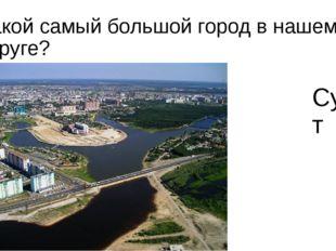 Какой самый большой город в нашем округе? Сургут