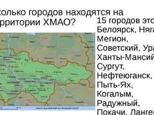 Сколько городов находятся на территории ХМАО? 15 городов это – Белоярск, Няга