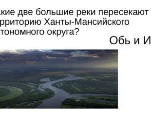 Какие две большие реки пересекают территорию Ханты-Мансийского автономного ок