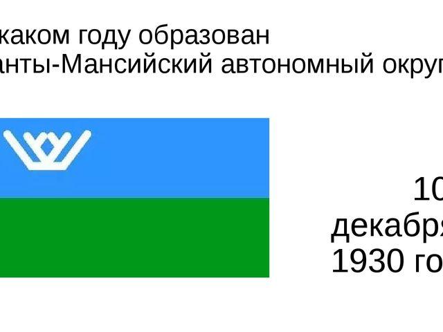 В каком году образован Ханты-Мансийский автономный округ? 10 декабря- 1930 года