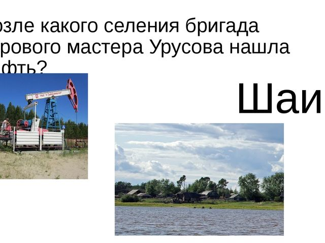 Возле какого селения бригада бурового мастера Урусова нашла нефть? Шаим