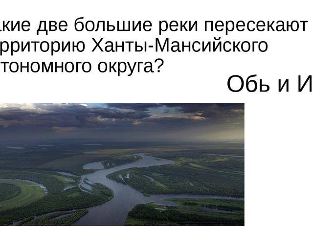 Какие две большие реки пересекают территорию Ханты-Мансийского автономного ок...