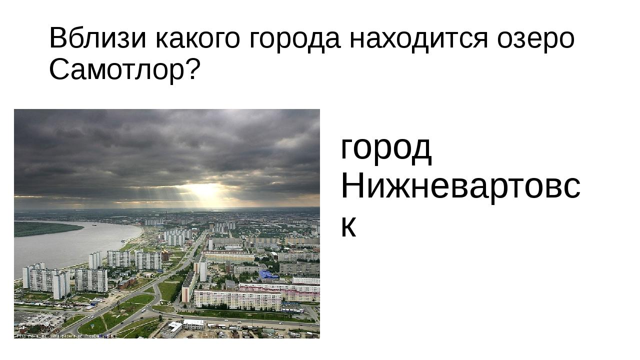 Вблизи какого города находится озеро Самотлор? город Нижневартовск