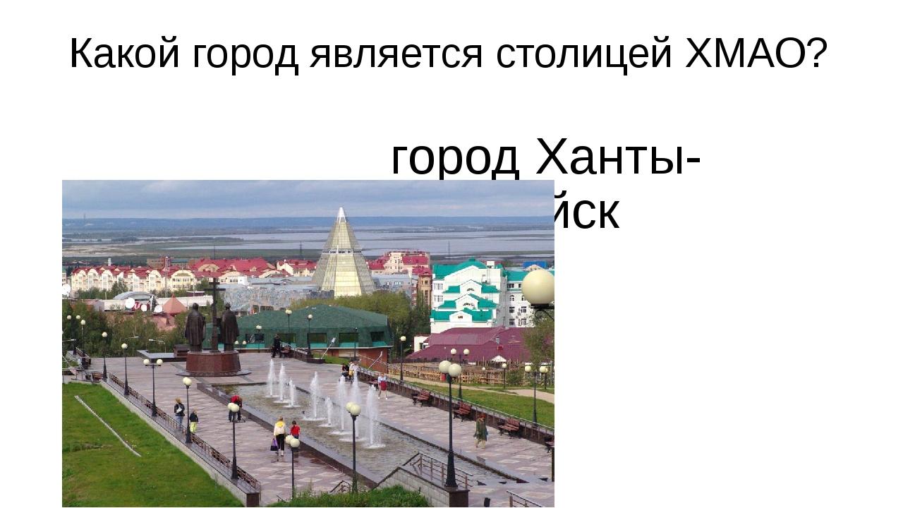 Какой город является столицей ХМАО? город Ханты-Мансийск