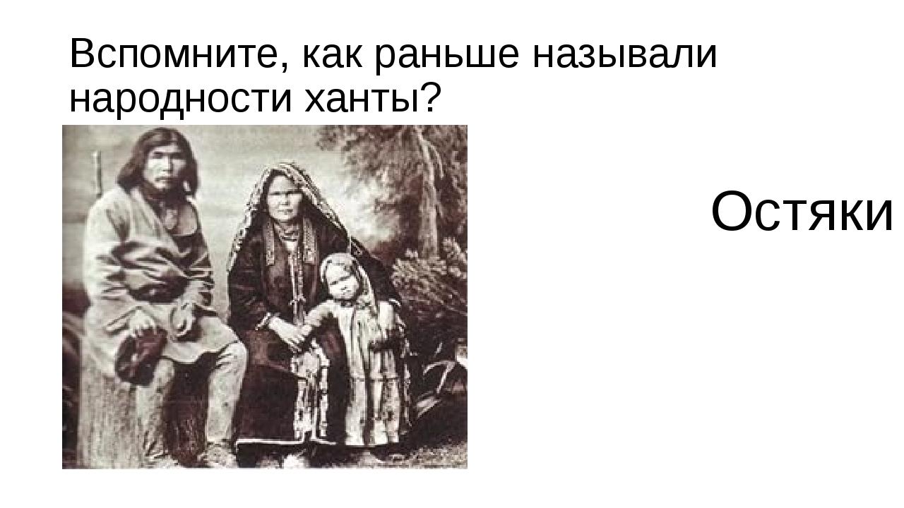 Вспомните, как раньше называли народности ханты? Остяки