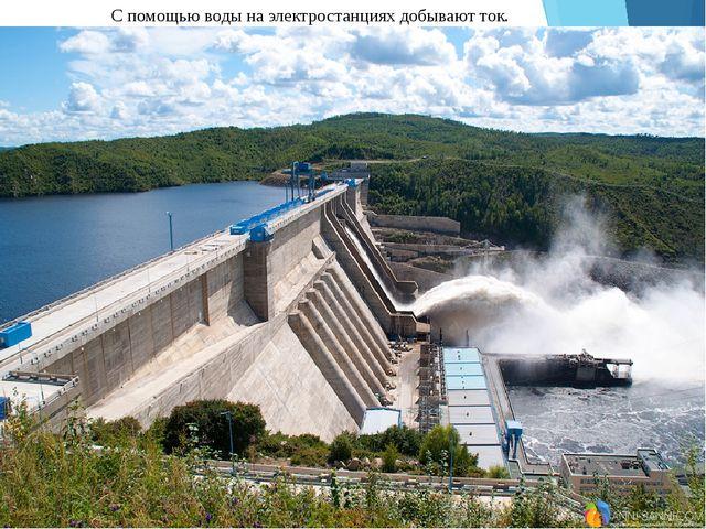 С помощью воды на электростанциях добывают ток.