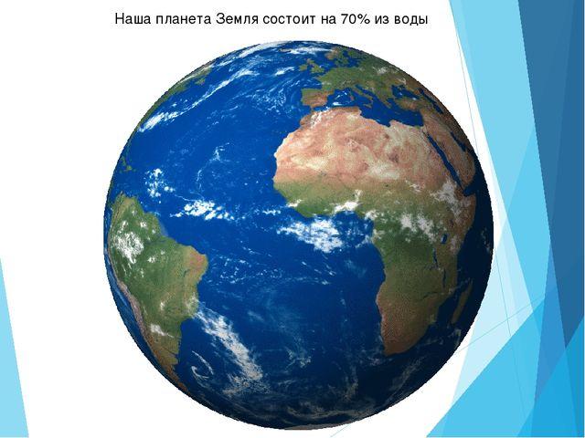 Наша планета Земля состоит на 70% из воды
