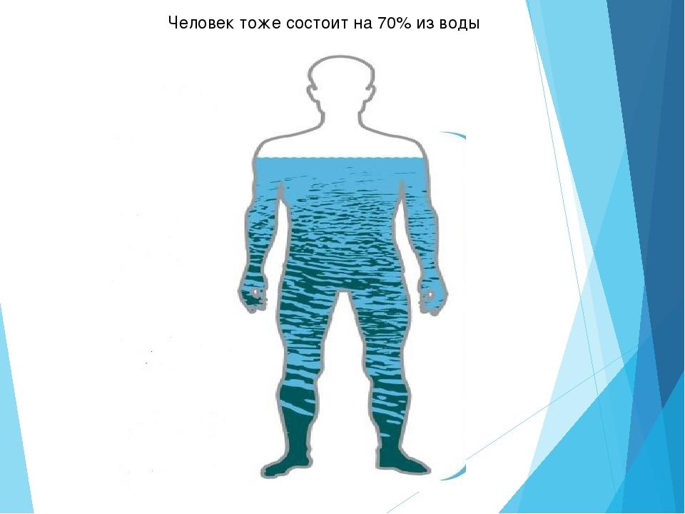 Человек тоже состоит на 70% из воды