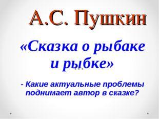 А.С. Пушкин «Сказка о рыбаке и рыбке» - Какие актуальные проблемы поднимает а