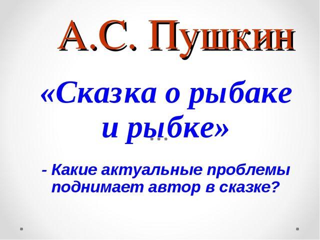А.С. Пушкин «Сказка о рыбаке и рыбке» - Какие актуальные проблемы поднимает а...