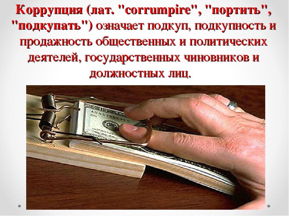 """Коррупция (лат. """"corrumpire"""", """"портить"""", """"подкупать"""") означает подкуп, подкуп..."""