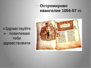 «Здравствуйте» - повелеваю тебе здравствовати Остромирово евангелие 1056-57 гг.