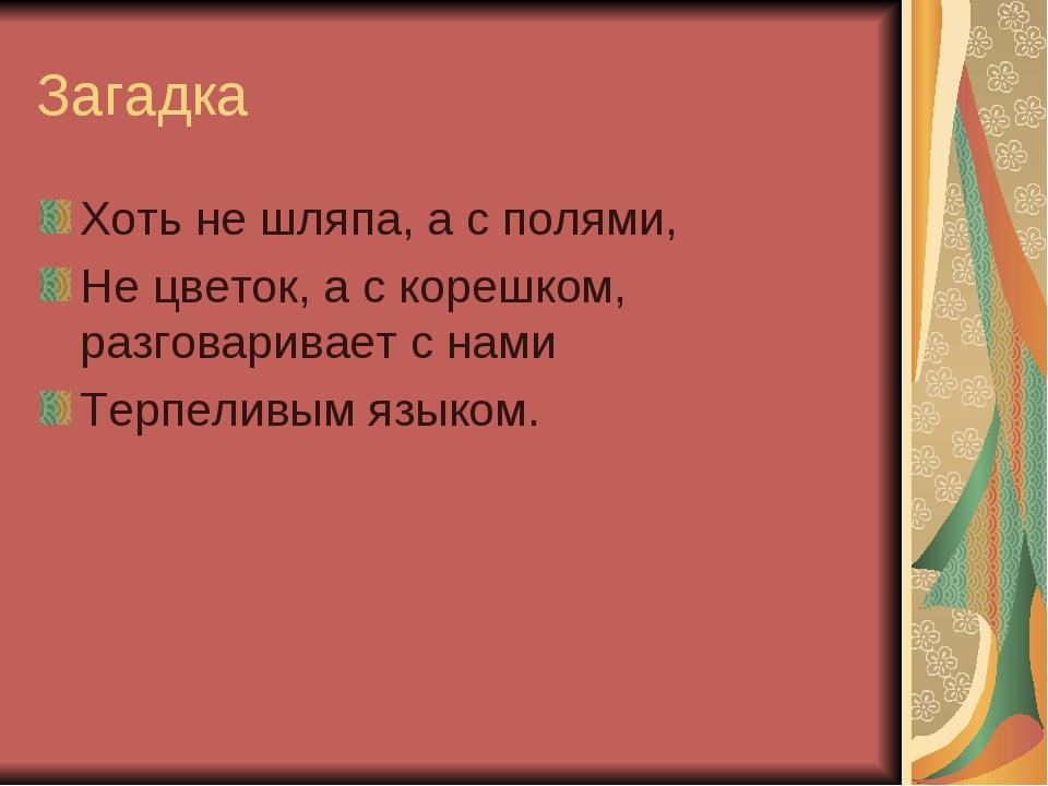 Загадка Хоть не шляпа, а с полями, Не цветок, а с корешком, разговаривает с н...