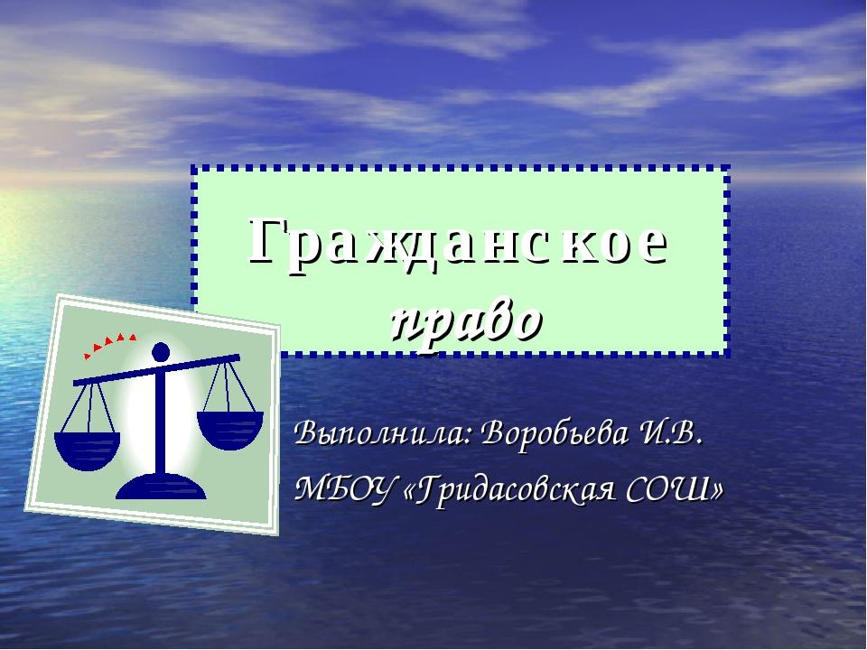 Гражданское право Выполнила: Воробьева И.В. МБОУ «Гридасовская СОШ»
