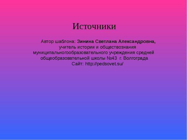 Источники Автор шаблона: Зинина Светлана Александровна, учитель истории и об...