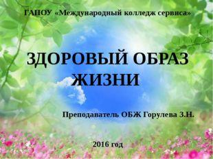 ГАПОУ «Международный колледж сервиса» ЗДОРОВЫЙ ОБРАЗ ЖИЗНИ Преподаватель ОБЖ