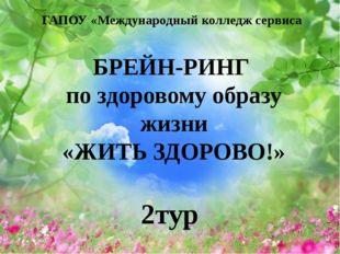 ГАПОУ «Международный колледж сервиса 2тур БРЕЙН-РИНГ по здоровому образу жизн