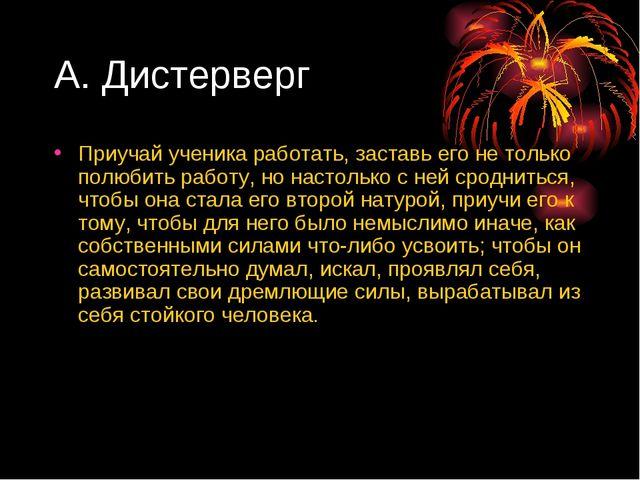 А. Дистерверг Приучай ученика работать, заставь его не только полюбить работу...
