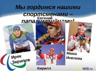 Мы гордимся нашими спортсменами – паралимпийцами! Маша Иовлева Евгений Устюго