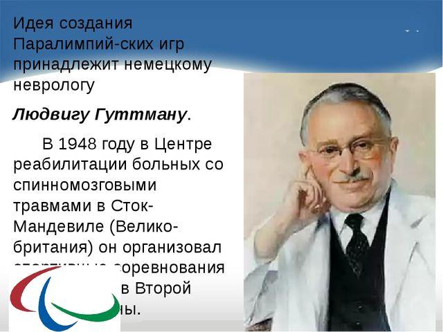 Идея создания Паралимпий-ских игр принадлежит немецкому неврологу Людвигу Гу...
