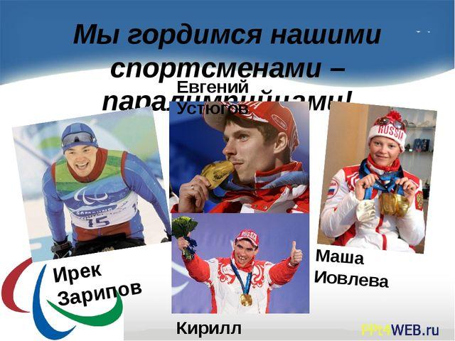 Мы гордимся нашими спортсменами – паралимпийцами! Маша Иовлева Евгений Устюго...