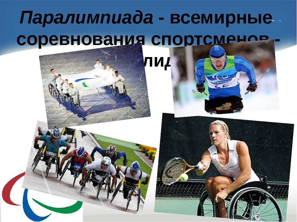 Паралимпиада - всемирные соревнования спортсменов - инвалидов