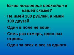 Какая пословица подходит к нашей сказке? Не имей 100 рублей, а имей 100 друзе