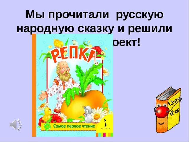 Мы прочитали русскую народную сказку и решили сделать проект!