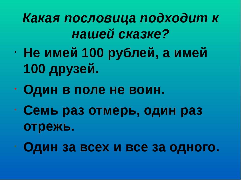 Какая пословица подходит к нашей сказке? Не имей 100 рублей, а имей 100 друзе...