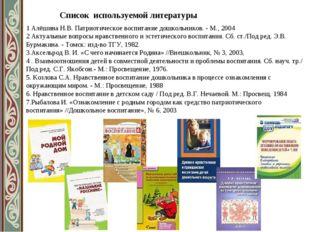 Список используемой литературы 1 Алёшина Н.В. Патриотическое воспитание дошко