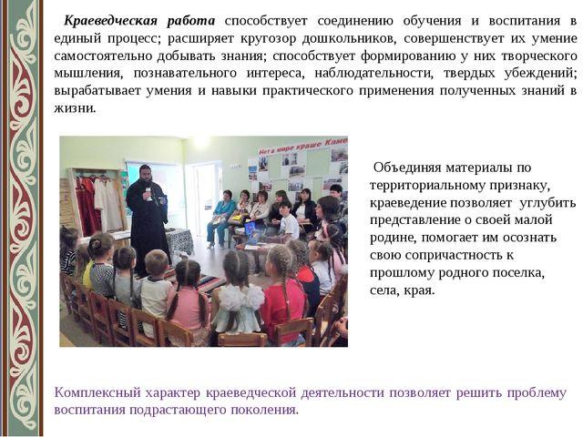 Краеведческая работа способствует соединению обучения и воспитания в единый...