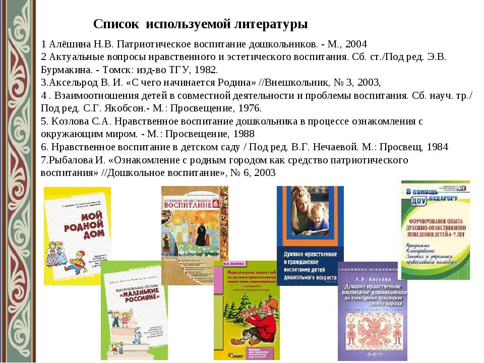 Список используемой литературы 1 Алёшина Н.В. Патриотическое воспитание дошко...