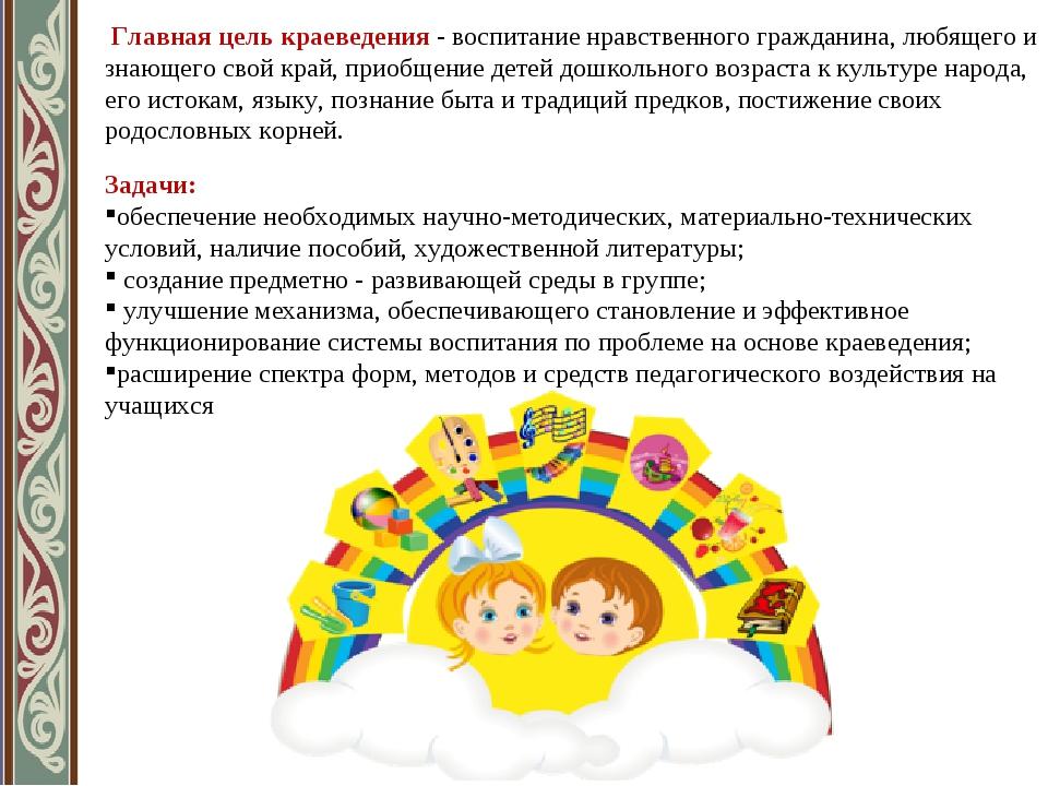 Главная цель краеведения - воспитание нравственного гражданина, любящего и з...